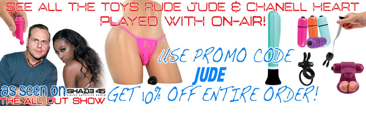 See the sex toys and BDSM gear that Rude Jude and his various XXX Porn Stars have played with on-air during the All Out Show in XM Sirius Shade 45 Radio! He has had Ana Foxxx and Chanell Heart on his show to talk about their movies and play with fun sex t