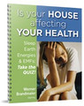 "E-Workbook ""Is your HOUSE affecting YOUR  HEALTH? – Sleep, Earth Energies and EMFs: Take the QUIZ!""   The detailed 50 page E-workbook includes a self-evaluation questionnaire, full explanations and suggestions how to deal with typical earth energy drains (Geopathic Stress), electromagnetic fields from cellphones and computers, and a number of Feng Shui challenges. The 30 questions range from specifics about sleeping patterns to observations of plants and animals around you. You will find tips on how to improve your sleep, reduce EMFs and improve the energy in your home including a description of Bodydowsing, a method to communicate with your body on an intuitive level."