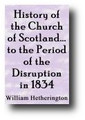 History of the Church of Scotland From the Introduction of Christianity to the Period of the Disruption in 1834 (1881) by William Hetherington