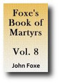 Foxe's Book of Martyrs or Acts and Monuments (Volume 8 of 8, c. 1554, 1843-49 edition)