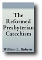 The Reformed Presbyterian Catechism by William L. Roberts
