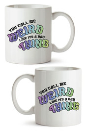You Call Me Weird Like Its  a Bad Thing Mug