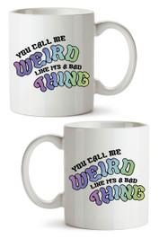 You Call Me Weird Like Its  a Bad Thing Mug