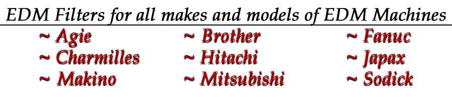 We carry filters for all major make and model of EDM machines. (Agie EDM, Charmilles EDM, Brother EDM, Fanuc EDM, Hitachi EDM, Japax EDM, Makino EDM, Mitsubishi EDM, & Sodick EDM machines.)