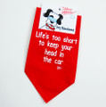 Life's too short to keep your head in the car - Dog Bandana