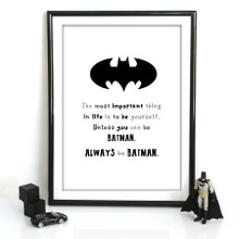 The most important thing in live is to be yourself. Unless you can be Batman.Always be Batman