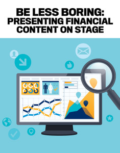 BE LESS BORING: PRESENTING FINANCIAL  CONTENT ON STAGE (available for immediate download)