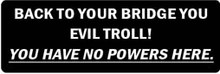BACK TO YOUR BRIDGE YOU EVIL TROLL! YOU HAVE NO POWERS HERE Motorcycle Helmet Sticker