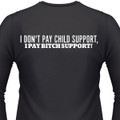 I Don't PAY CHILD SUPPORT, I PAY BITCH SUPPORT!