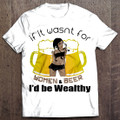 If It Wasn't For Women & Beer, I'd Be Wealthy! T-Shirt