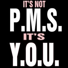 IT'S NOT P.M.S. IT'S Y.O.U.