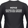NOTICE: BEATINGS WILL CONTINUE UNTIL ATTITUDE IMPROVES T-Shirt