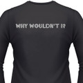Why Wouldn't I? Biker T-Shirt