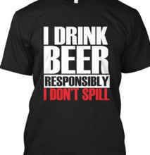 I Drink Beer Responsibly I Don't Spill Shirt