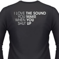 I love the sound you make when you shut up shirt