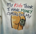 My Kids Think I Have Money Coming Out My Ass Shirt