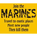 Join the Marines. Travel to exotic places.  Meet new people.  Then kill them