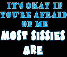 It's OK if you're afraid of me.  Most Sissies are T-shirt