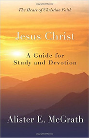 Jesus Christ: A Guide for Study and Devotion (The Heart of Christian Faith)