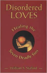Disordered Loves: Healing the Seven Deadly Sins by William S. Stafford