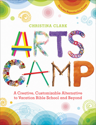 Arts Camp: A Creative, Customizable Alternative to Vacation Bible School and Beyond