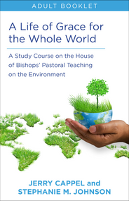 A Life of Grace for the Whole World: Adult Book:  A Study Course on the House of Bishops' Pastoral Teaching on the Environment