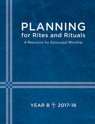 Planning for Rites and Rituals: A Resource for Episcopal Worship: Year B, 2017–18