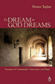 To Dream as God Dreams: Sermons of Community, Conversion, and Hope by Porter Taylor