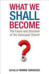What We Shall Become: The Future and Structure of the Episcopal Church