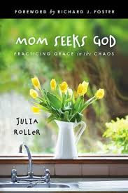 Mom Seeks God: Practicing Grace in the Chaos by Julia Roller