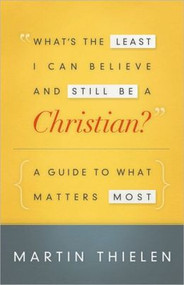 What's the Least I Can Believe and Still Be a Christian: A Guide to What Matters Most