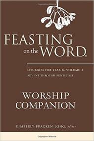 Feasting on the Word Worship Companion: Liturgies for Year B, Volume 1