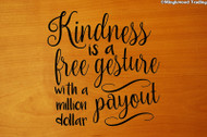 "Kindness is a Free Gesture with a  Million Dollar Payout 11"" x 11"" BLACK Vinyl Decal Sticker"
