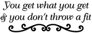 "You Get What You Get If You Don't Throw a Fit - Vinyl Decal Sticker - 11.5"" x 4"""