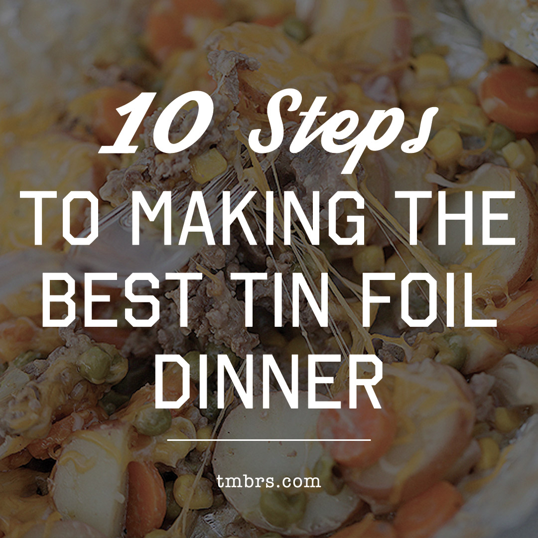 10 Steps To Making The Best Tin Foil Dinner