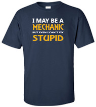 I May Be A Mechanic But Even I Can't Fix Stupid Adult T-Shirt
