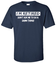 I'm Retired Don't Ask Me to Do a Damn Thing Adult T-Shirt