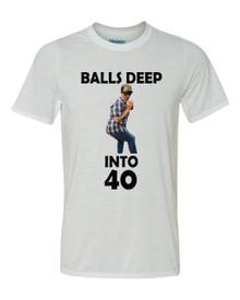 Balls Deep into 40 Tee Shirt
