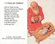 "The Kneeling Santa prayer card is a non-laminted prayer card with a ""Prayer for Children"" printed on the back.   The back of the card reads: ""God, our Father, we pray that you will protect our children. Keep them safe from harm and help them to grow healthy in mind and body. Give them strength to keep their faith in you, and keep alive their joy in the Birth of Jesus at Christmas time."" St. Nicholas - Patron of Children (The word ""Santa Claus"" originated from his name.)"