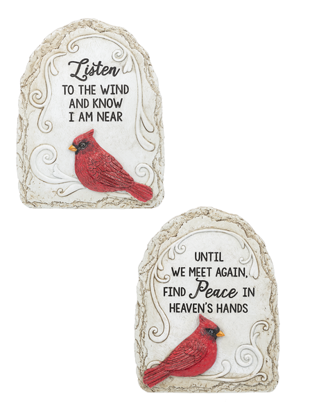"These beautiful Cardinal Garden Stones have two different sayings to choose from.  One says ""Until we meet again, find Peace in Heaven's hands!"" The other Cardinal Garden Stone says: ""Listen to the wind and know I am here"".  Please make a selection in the options box. The Cardinal Garden Stones are made of polystone. They each measure 6""W. x 2""D. x 8""H. Colors are red, black and gray."