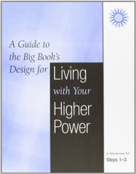 A GUIDE TO THE BIG BOOK'S DESIGN FOR LIVING WITH YOUR HIGHER POWER: STEPS 1-3