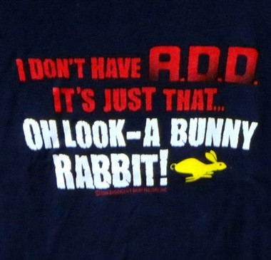 Image for I don't have A.D.D. It's just that...oh look-a bunny rabbit! T-Shirt
