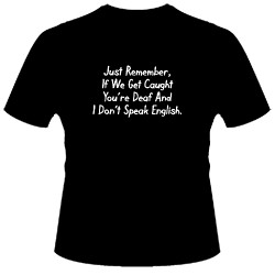 Image Closeup for Just Remember if We Get Caught You're Deaf and I Don't Speak English T-Shirt