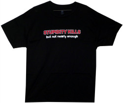Stupidity Kills...But Not Nearly Enough T-Shirt