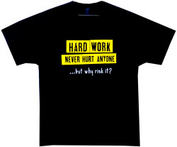 Image Closeup for Hard Work Never Hurt Anyone But Why Take the Chance T-Shirt