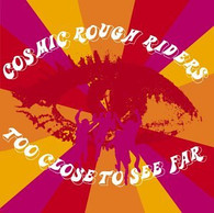COSMIC ROUGH RIDERS - TOO CLOSE TO SEE FAR    (CD10744/CD)
