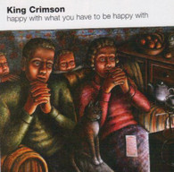 KING CRIMSON - HAPPY WITH WHAT YOU HAVE TO BE HAPPY WITH    (CD9552/CD)