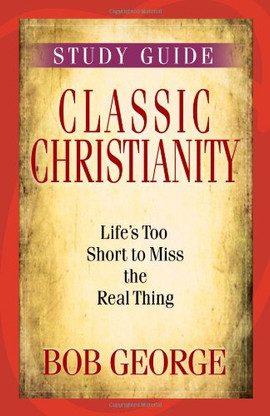 Classic Christianity Study Guide: Life's Too Short to Miss the Real Thing by Bob George