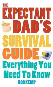 The Expectant Dad's Survival Guide Everything You Need To Know by Rob Kemp