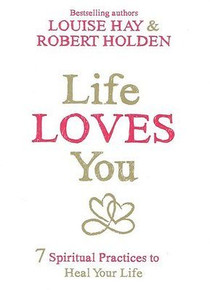 Life Loves You by Louise Hay & Robert Holden